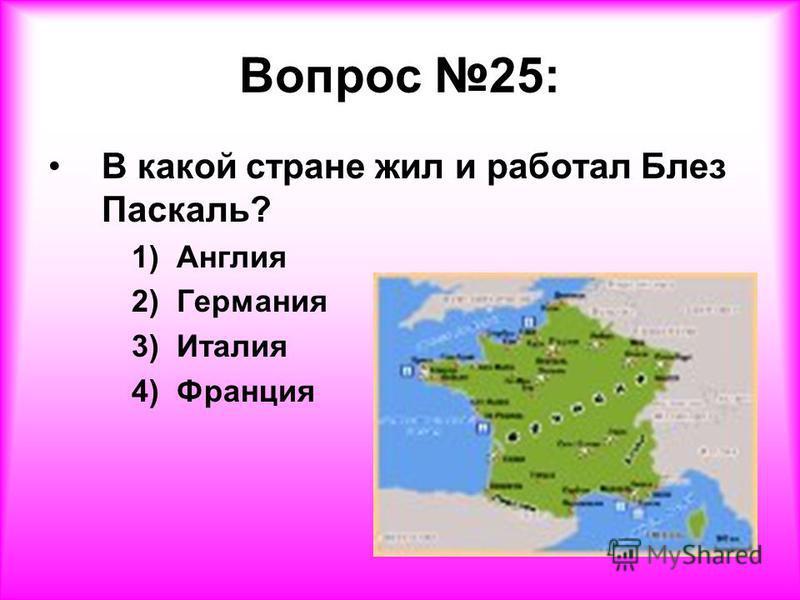 Вопрос 25: В какой стране жил и работал Блез Паскаль? 1) Англия 2) Германия 3) Италия 4) Франция