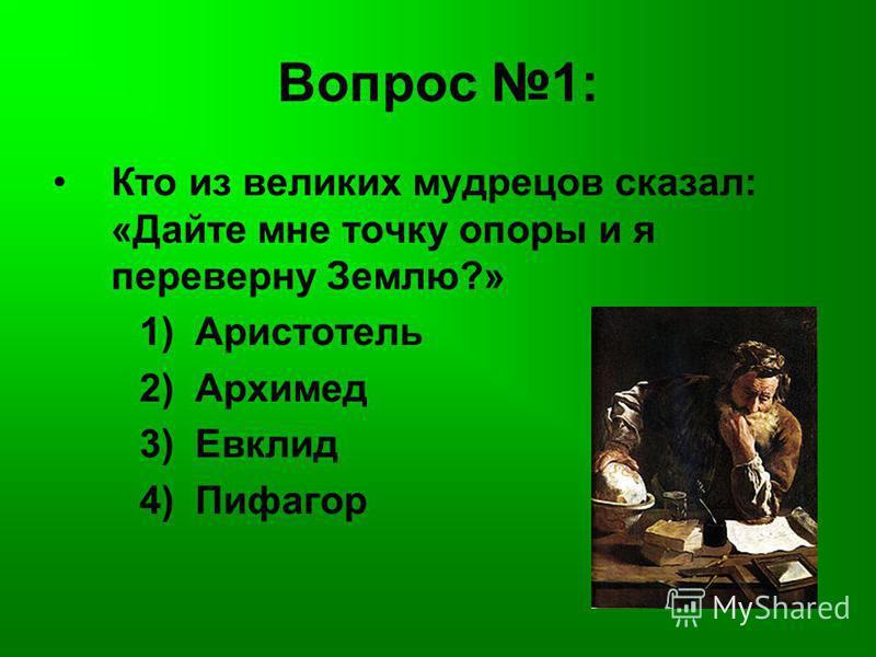 Вопрос 1: Кто из великих мудрецов сказал: «Дайте мне точку опоры и я переверну Землю?» 1) Аристотель 2) Архимед 3) Евклид 4) Пифагор