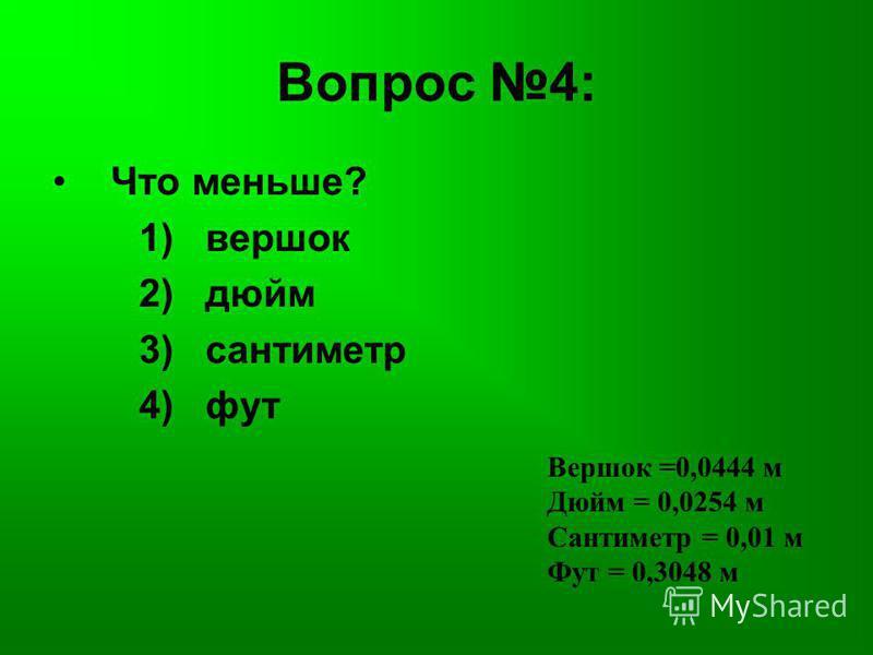 Вопрос 4: Что меньше? 1) вершок 2) дюйм 3) сантиметр 4) фут Вершок =0,0444 м Дюйм = 0,0254 м Сантиметр = 0,01 м Фут = 0,3048 м