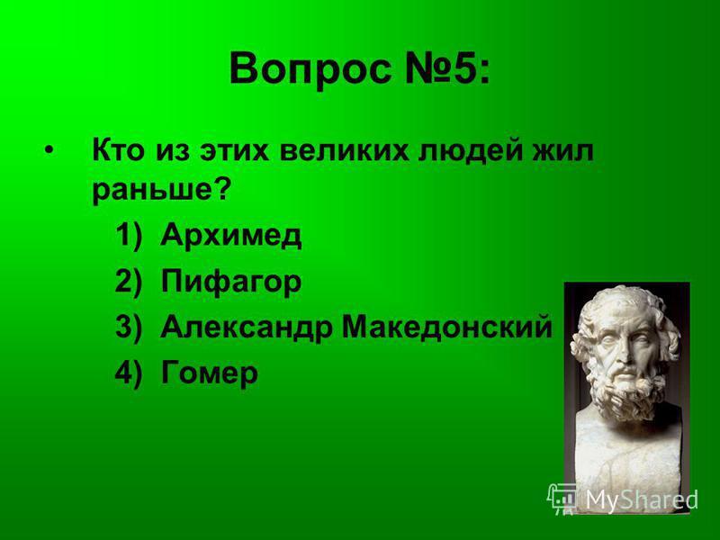 Вопрос 5: Кто из этих великих людей жил раньше? 1) Архимед 2) Пифагор 3) Александр Македонский 4) Гомер