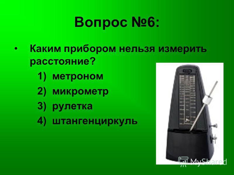 Вопрос 6: Каким прибором нельзя измерить расстояние? 1) метроном 2) микрометр 3) рулетка 4) штангенциркуль