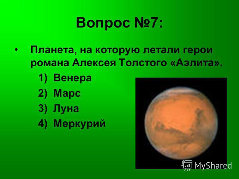 Вопрос 7: Планета, на которую летали герои романа Алексея Толстого «Аэлита». 1) Венера 2) Марс 3) Луна 4) Меркурий