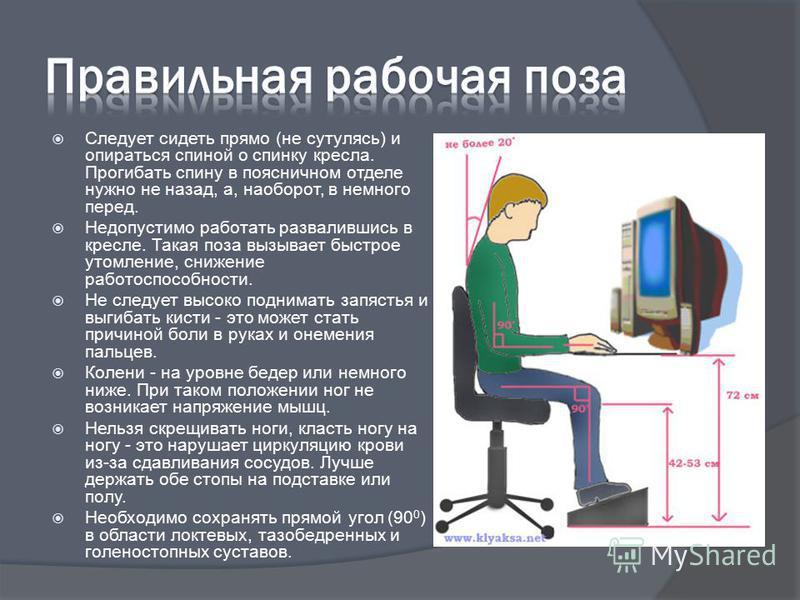 Следует сидеть прямо (не сутулясь) и опираться спиной о спинку кресла. Прогибать спину в поясничном отделе нужно не назад, а, наоборот, в немного перед. Недопустимо работать развалившись в кресле. Такая поза вызывает быстрое утомление, снижение работ