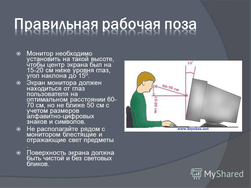 Монитор необходимо установить на такой высоте, чтобы центр экрана был на 15-20 см ниже уровня глаз, угол наклона до 15 0. Экран монитора должен находиться от глаз пользователя на оптимальном расстоянии 60- 70 см, но не ближе 50 см с учетом размеров а