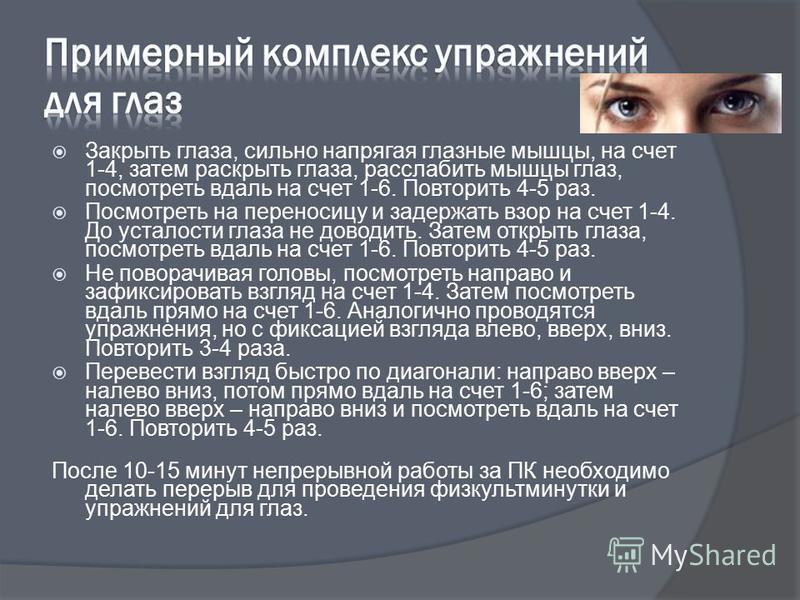 Закрыть глаза, сильно напрягая глазные мышцы, на счет 1-4, затем раскрыть глаза, расслабить мышцы глаз, посмотреть вдаль на счет 1-6. Повторить 4-5 раз. Посмотреть на переносицу и задержать взор на счет 1-4. До усталости глаза не доводить. Затем откр