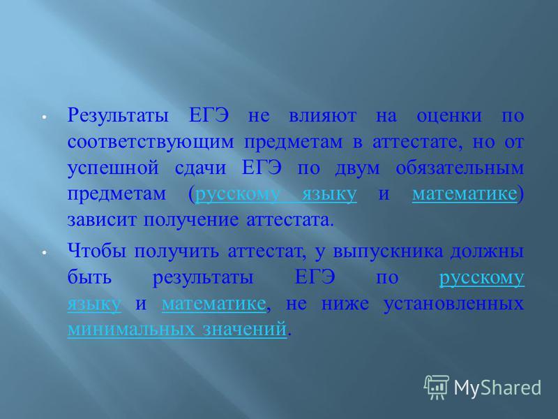 Результаты ЕГЭ не влияют на оценки по соответствующим предметам в аттестате, но от успешной сдачи ЕГЭ по двум обязательным предметам ( русскому языку и математике ) зависит получение аттестата. русскому языку математике Чтобы получить аттестат, у вып