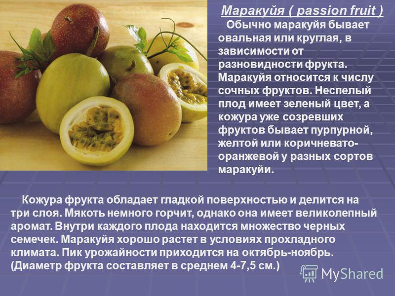 Маракуйя ( passion fruit ) Обычно маракуйя бывает овальная или круглая, в зависимости от разновидности фрукта. Маракуйя относится к числу сочных фруктов. Неспелый плод имеет зеленый цвет, а кожура уже созревших фруктов бывает пурпурной, желтой или ко