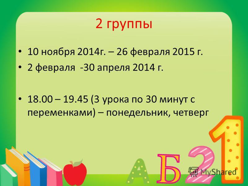 2 группы 10 ноября 2014 г. – 26 февраля 2015 г. 2 февраля -30 апреля 2014 г. 18.00 – 19.45 (3 урока по 30 минут с переменками) – понедельник, четверг
