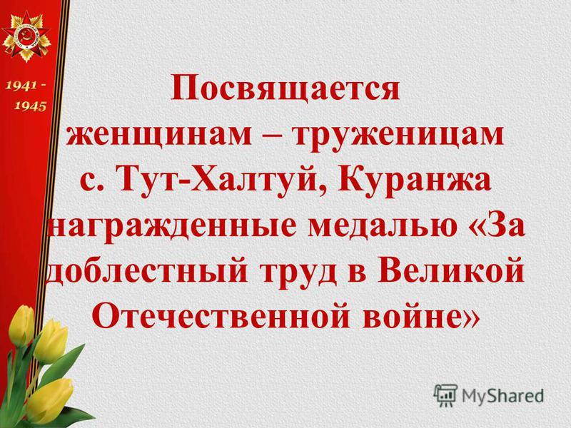 Посвящается женщинам – труженицам с. Тут-Халтуй, Куранжа награжденные медалью «За доблестный труд в Великой Отечественной войне»