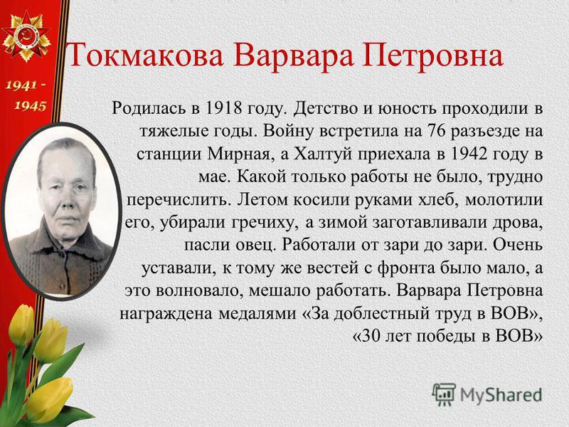Токмакова Варвара Петровна Родилась в 1918 году. Детство и юность проходили в тяжелые годы. Войну встретила на 76 разъезде на станции Мирная, а Халтуй приехала в 1942 году в мае. Какой только работы не было, трудно перечислить. Летом косили руками хл