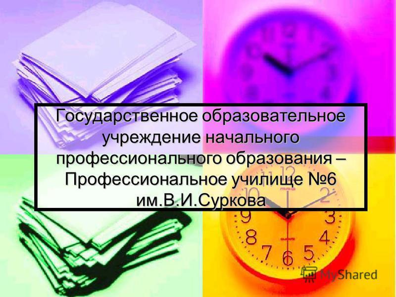 Государственное образовательное учреждение начального профессионального образования – Профессиональное училище 6 им.В.И.Суркова