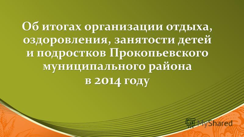 Об итогах организации отдыха, оздоровления, занятости детей и подростков Прокопьевского муниципального района в 2014 году