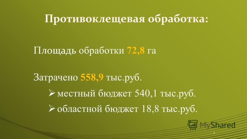 Площадь обработки 72,8 га З атрачено 558,9 тыс.руб. местный бюджет 540,1 тыс.руб. областной бюджет 18,8 тыс.руб. 3