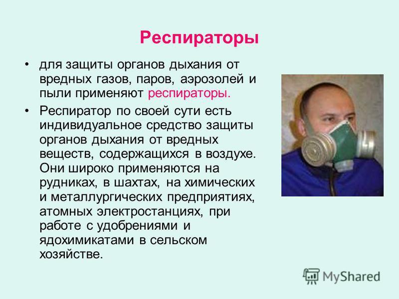 Респираторы для защиты органов дыхания от вредных газов, паров, аэрозолей и пыли применяют респираторы. Респиратор по своей сути есть индивидуальное средство защиты органов дыхания от вредных веществ, содержащихся в воздухе. Они широко применяются на