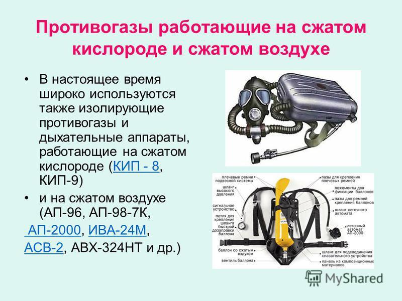 Противогазы работающие на сжатом кислороде и сжатом воздухе В настоящее время широко используются также изолирующие противогазы и дыхательные аппараты, работающие на сжатом кислороде (КИП - 8, КИП-9)КИП - 8 и на сжатом воздухе (АП-96, АП-98-7К, АП-20