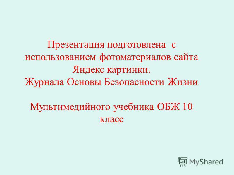 Презентация подготовлена с использованием фотоматериалов сайта Яндекс картинки. Журнала Основы Безопасности Жизни Мультимедийного учебника ОБЖ 10 класс