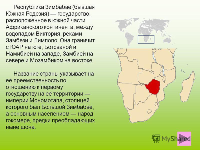 Республика Зимбабве (бывшая Южная Родезия) государство, расположенное в южной части Африканского континента, между водопадом Виктория, реками Замбези и Лимпопо. Она граничит с ЮАР на юге, Ботсваной и Намибией на западе, Замбией на севере и Мозамбиком