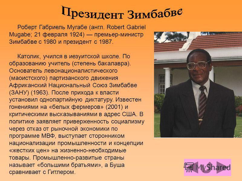 Роберт Габриель Мугабе (англ. Robert Gabriel Mugabe; 21 февраля 1924) премьер-министр Зимбабве c 1980 и президент с 1987. Католик, учился в иезуитской школе. По образованию учитель (степень бакалавра). Основатель лево националистического (маоистского