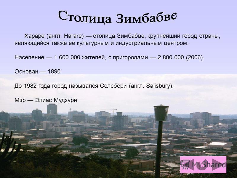 Хараре (англ. Harare) столица Зимбабве, крупнейший город страны, являющийся также её культурным и индустриальным центром. Население 1 600 000 жителей, с пригородами 2 800 000 (2006). Основан 1890 До 1982 года город назывался Солсбери (англ. Salisbury