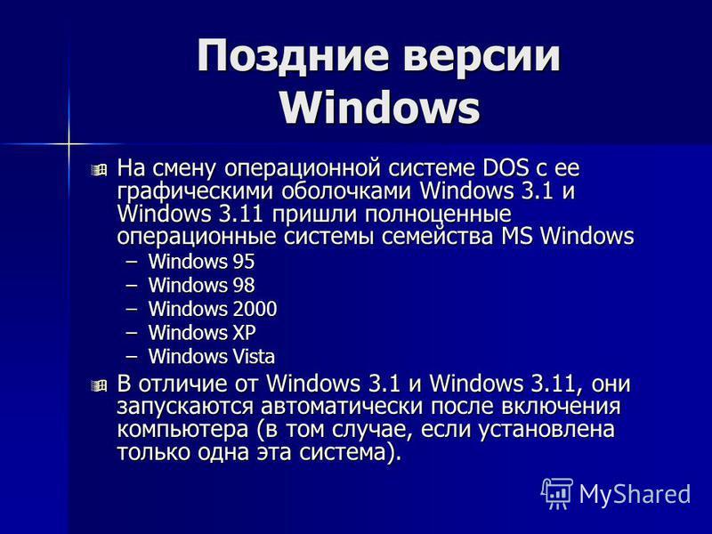 Поздние версии Windows На смену операционной системе DOS с ее графическими оболочками Windows 3.1 и Windows 3.11 пришли полноценные операционные системы семейства MS Windows На смену операционной системе DOS с ее графическими оболочками Windows 3.1 и
