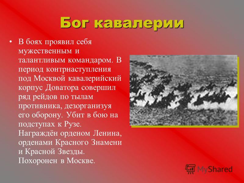 Бог кавалерии В боях проявил себя мужественным и талантливым командором. В период контрнаступления под Москвой кавалерийский корпус Доватора совершил ряд рейдов по тылам противника, дезорганизуя его оборону. Убит в бою на подступах к Рузе. Награждён