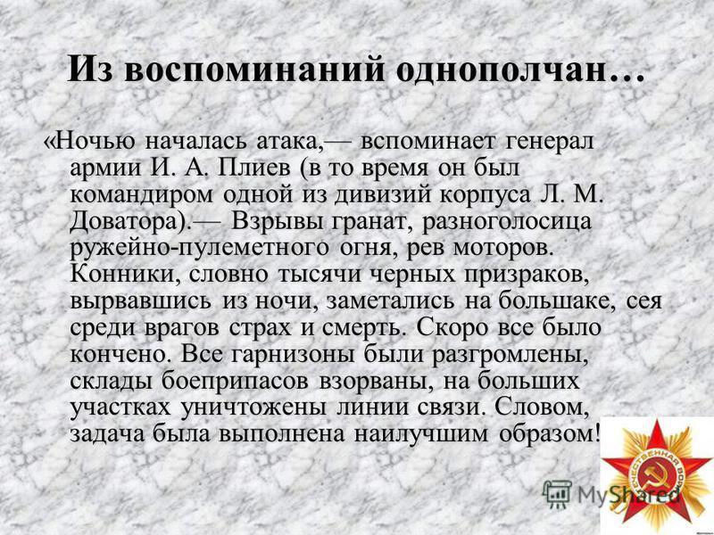 Из воспоминаний однополчан… «Ночью началась атака, вспоминает генерал армии И. А. Плиев (в то время он был командиром одной из дивизий корпуса Л. М. Доватора). Взрывы гранат, разноголосица ружейно-пулеметного огня, рев моторов. Конники, словно тысячи