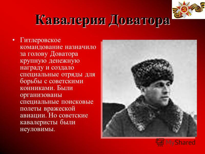 Кавалерия Доватора Гитлеровское командование назначило за голову Доватора крупную денежную награду и создало специальные отряды для борьбы с советскими конниками. Были организованы специальные поисковые полеты вражеской авиации. Но советские кавалери