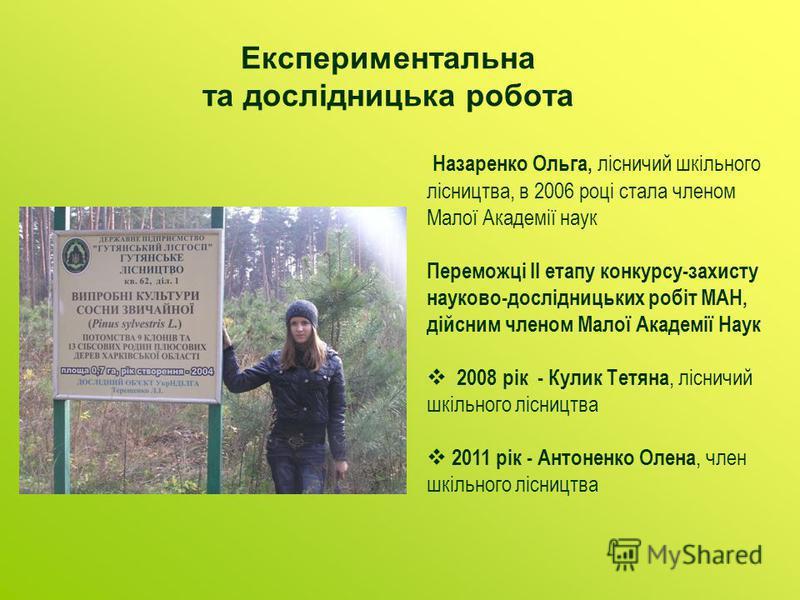 Експериментальна та дослідницька робота Назаренко Ольга, лісничий шкільного лісництва, в 2006 році стала членом Малої Академії наук Переможці ІІ етапу конкурсу-захисту науково-дослідницьких робіт МАН, дійсним членом Малої Академії Наук 2008 рік - Кул