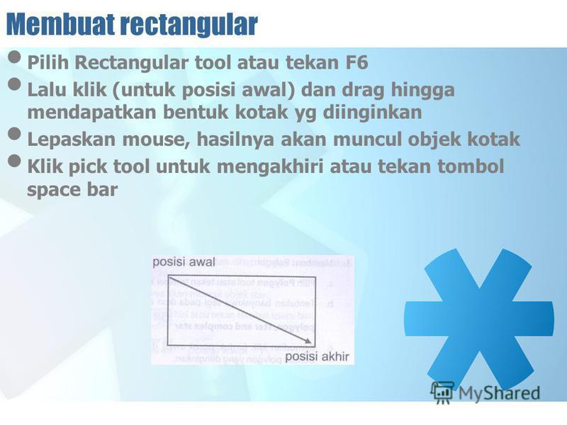 Membuat rectangular Pilih Rectangular tool atau tekan F6 Lalu klik (untuk posisi awal) dan drag hingga mendapatkan bentuk kotak yg diinginkan Lepaskan mouse, hasilnya akan muncul objek kotak Klik pick tool untuk mengakhiri atau tekan tombol space bar