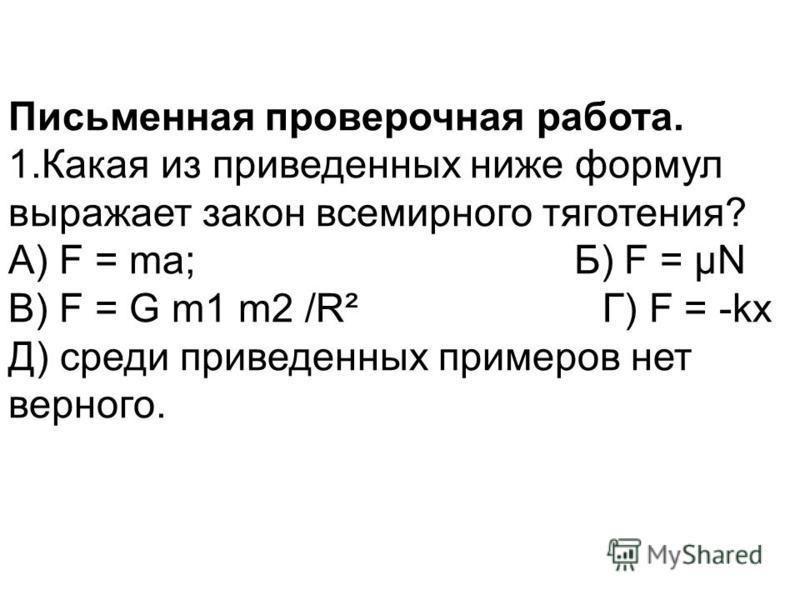 Письменная проверочная работа. 1. Какая из приведенных ниже формул выражает закон всемирного тяготения? А) F = ma; Б) F = μN В) F = G m1 m2 /R² Г) F = -kx Д) среди приведенных примеров нет верного.