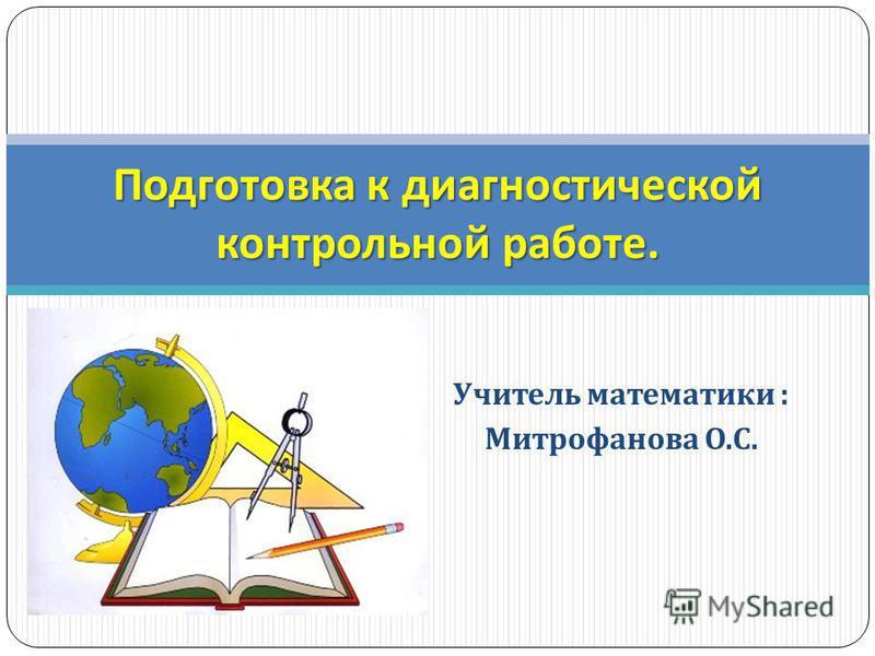 Учитель математики : Митрофанова О. С. Подготовка к диагностической контрольной работе.