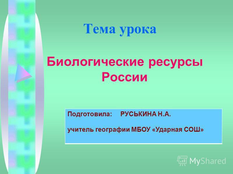 Тема урока Биологические ресурсы России Подготовила: РУСЬКИНА Н.А. учитель географии МБОУ «Ударная СОШ»