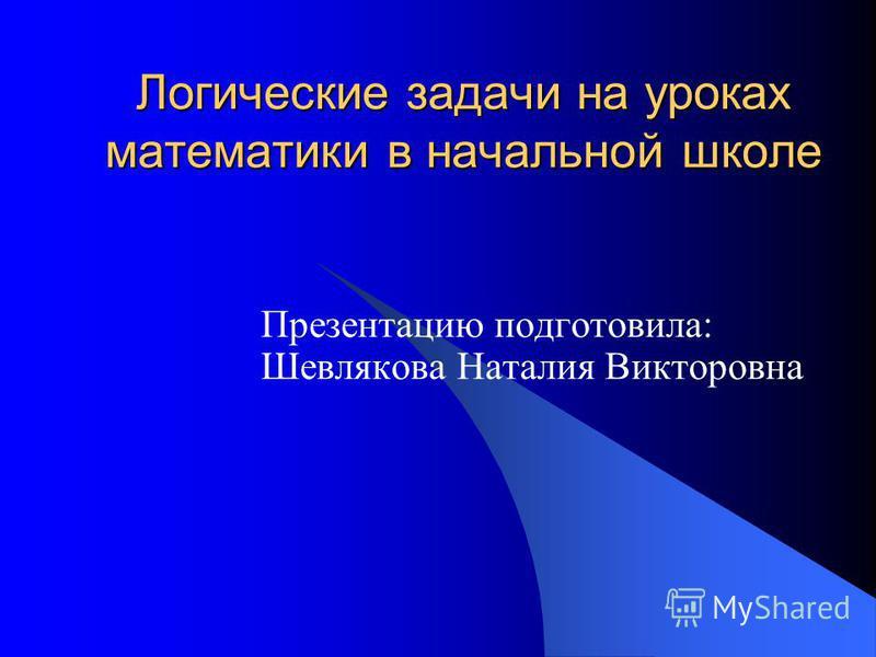 Логические задачи на уроках математики в начальной школе Презентацию подготовила: Шевлякова Наталия Викторовна