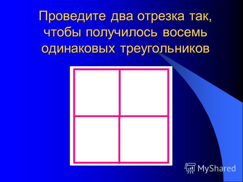 Проведите два отрезка так, чтобы получилось восемь одинаковых треугольников