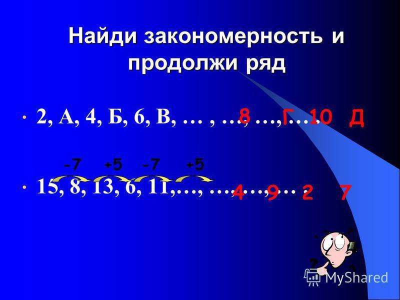 Найди закономерность и продолжи ряд 2, А, 4, Б, 6, В, …, …, …, …. 15, 8, 13, 6, 11,…, …, …, …. 8 Г10Д -7+5-7+5 4927