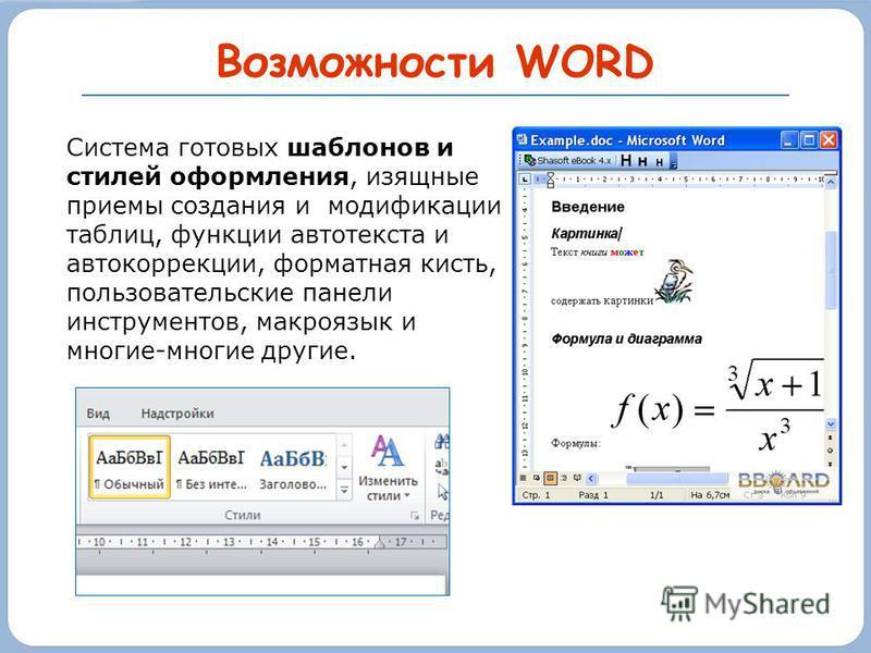 Возможности WORD Система готовых шаблонов и стилей оформления, изящные приемы создания и модификации таблиц, функции автотекста и автокоррекции, форматная кисть, пользовательские панели инструментов, макроязык и многие-многие другие.