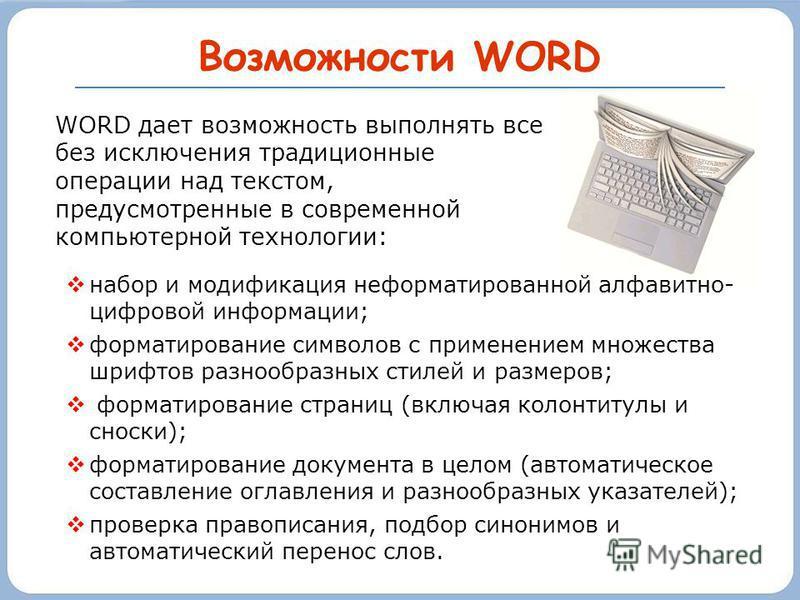 Возможности WORD набор и модификация неформатированной алфавитно- цифровой информации; форматирование символов с применением множества шрифтов разнообразных стилей и размеров; форматирование страниц (включая колонтитулы и сноски); форматирование доку