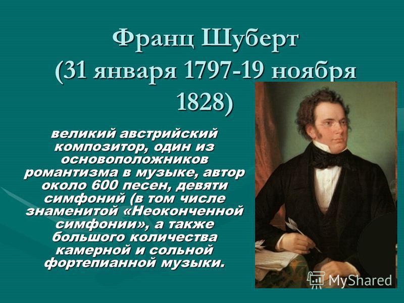 Франц Шуберт (31 января 1797-19 ноября 1828) великий австрийский композитор, один из основоположников романтизма в музыке, автор около 600 песен, девяти симфоний (в том числе знаменитой «Неоконченной симфонии», а также большого количества камерной и