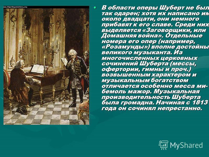 В области оперы Шуберт не был так одарен; хотя их написано им около двадцати, они немного прибавят к его славе. Среди них выделяется «Заговорщики, или Домашняя война». Отдельные номера его опер (например, «Розамунды») вполне достойны великого музыкан