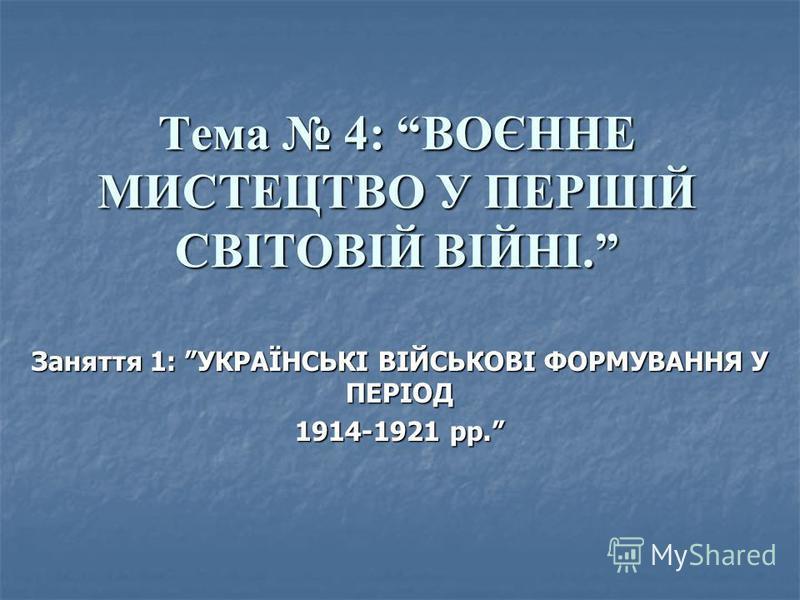 Тема 4: ВОЄННЕ МИСТЕЦТВО У ПЕРШІЙ СВІТОВІЙ ВІЙНІ. Заняття 1: УКРАЇНСЬКІ ВІЙСЬКОВІ ФОРМУВАННЯ У ПЕРІОД 1914-1921 рр.