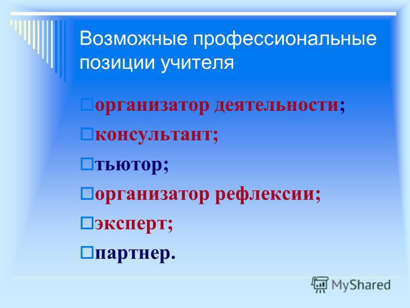Возможные профессиональные позиции учителя организатор деятельности; консультант; тьютор; организатор рефлексии; эксперт; партнер.