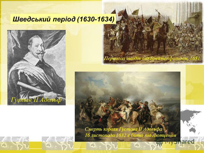 Густав ІІ Адольф Смерть короля Густава ІІ Адольфа 16 листопада 1632 в битві під Лютценом Перемога шведів під Брейтенфельдом, 1631 Шведський період (1630-1634)