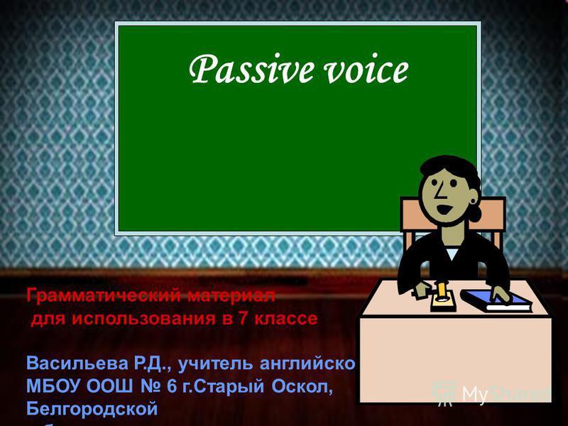 Passive voice Грамматический материал для использования в 7 классе Васильева Р.Д., учитель английского языка МБОУ ООШ 6 г.Старый Оскол, Белгородской области.