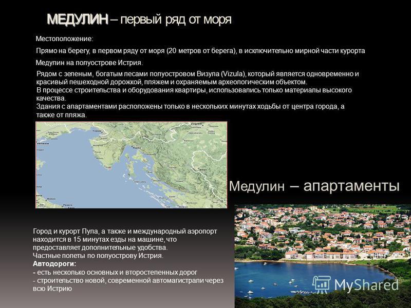 МЕДУЛИН МЕДУЛИН – первый ряд от моря Местоположение: Прямо на берегу, в первом ряду от моря (20 метров от берега), в исключительно мирной части курорта Медулин на полуострове Истрия. Рядом с зеленым, богатым лесами полуостровом Визула (Vizula), котор