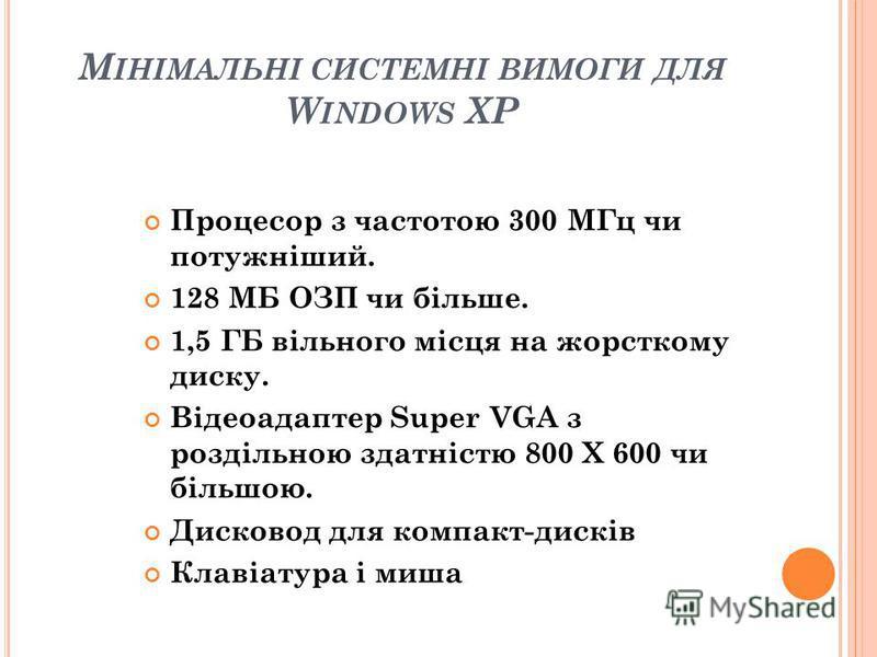 М ІНІМАЛЬНІ СИСТЕМНІ ВИМОГИ ДЛЯ W INDOWS XP Процесор з частотою 300 МГц чи потужніший. 128 МБ ОЗП чи більше. 1,5 ГБ вільного місця на жорсткому диску. Відеоадаптер Super VGA з роздільною здатністю 800 X 600 чи більшою. Дисковод для компакт-дисків Кла