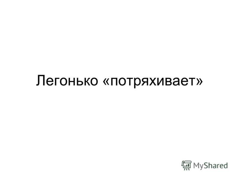 Легонько «потряхивает»
