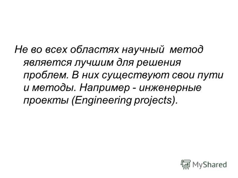 Не во всех областях научный метод является лучшим для решения проблем. В них существуют свои пути и методы. Например - инженерные проекты (Engineering projects).