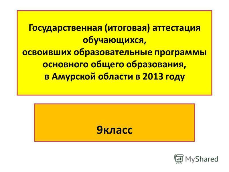 Государственная (итоговая) аттестация обучающихся, освоивших образовательные программы основного общего образования, в Амурской области в 2013 году 9 класс