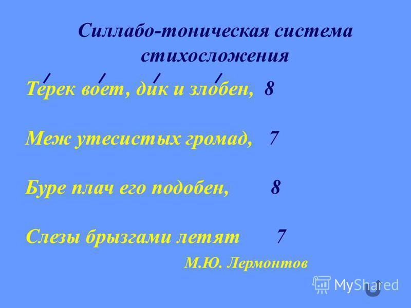 Силлабо-тоническая система стихосложения Терек воет, дик и злобен, 8 Меж утесистых громад, 7 Буре плач его подобен, 8 Слезы брызгами летят 7 М.Ю. Лермонтов