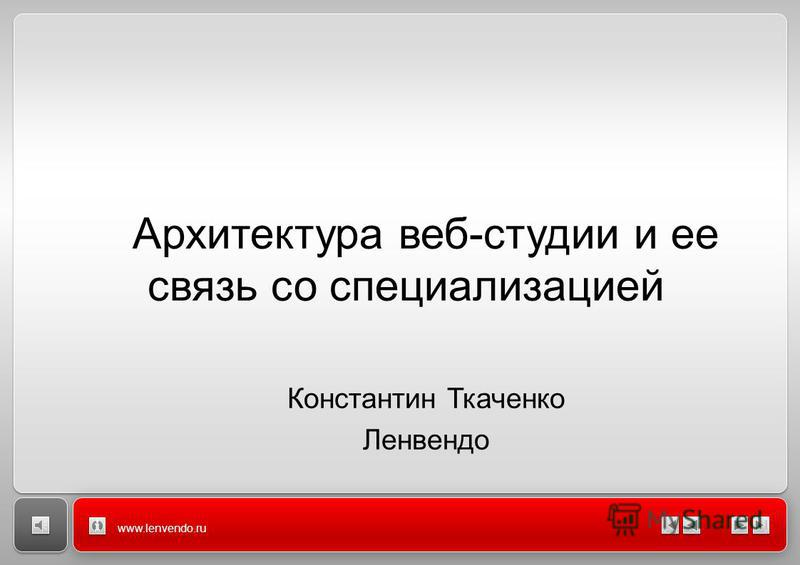 www.lenvendo.ru Архитектура веб-студии и ее связь со специализацией Константин Ткаченко Ленвендо